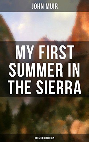 MY FIRST SUMMER IN THE SIERRA (Illustrated Edition): Adventure Memoirs, Travel Sketches & Wilderness Studies