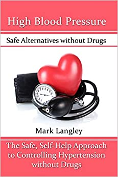 High Blood Pressure: Safe Alternatives without Drugs : The Safe, Self-Help Approach to Controlling Hypertension without Drugs
