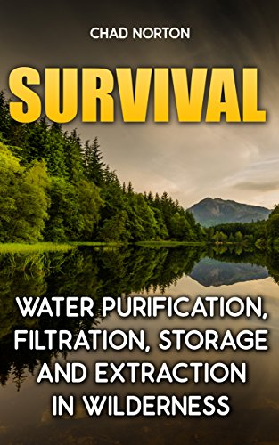Survival: Water Purification, Filtration, Storage and Extraction In Wilderness: (Survival Books, Bug out bag, Bushcraft, Prepping,  Survival Skills) (Survival and Prepping) by [Norton, Chad]