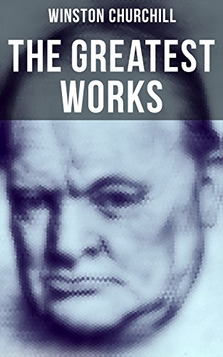 The Greatest Works of Winston Churchill: Savrola, The World Crisis, The Second World War, A History of the English-Speaking Peoples, My African Journey. War, My Early Life, Ian Hamilton's March…