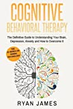 Cognitive Behavioral Therapy: The Definitive Guide to Understanding Your Brain, Depression, Anxiety and How to Over Come It (Cognitive Behavioral Therapy Series) (Volume 1)