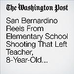 San Bernardino Reels From Elementary School Shooting That Left Teacher, 8-Year-Old Student Dead | Sandhya Somashekhar,Lindsey Bever