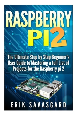 Raspberry Pi 2: The Ultimate Step by Step Beginner's User Guide to Mastering a full List Of Projects For the Raspberry Pi 2