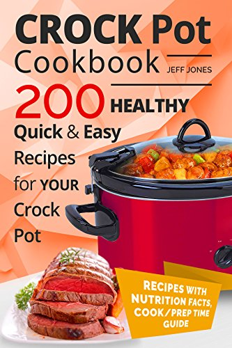 Crock Pot Cookbook - 200 Healthy, Quick and Easy Recipes for YOUR Crock Pot by Jeff Jones