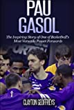 Pau Gasol: The Inspiring Story of One of Basketball's Most Versatile Power Forwards (Basketball Biography Books)