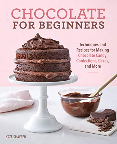 Chocolate for Beginners: Techniques and Recipes for Making Chocolate Candy, Confections, Cakes and More by Kate Shaffer