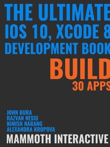 The Ultimate iOS 10, Xcode 8 Developer Book. Build 30 apps pdf epub