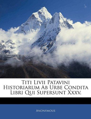 Download Titi Livii Patavini Historiarum Ab Urbe Condita Libri Qui Supersunt Xxxv. (Latin Edition) ebook
