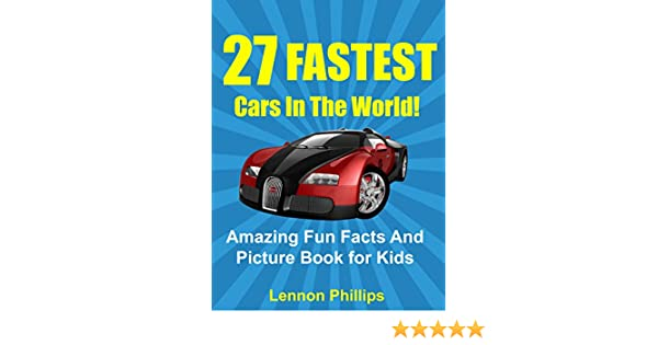 27 fastest cars in the world amazing fun facts and picture book for kids car books for kids 1 kindle edition by lennon phillips