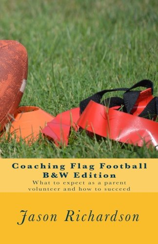 Coaching Flag Football B&W Edition: What to expect as a parent volunteer and how to - Football Coaching Flag
