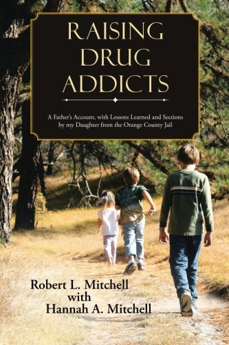 Raising Drug Addicts: A Father's Account, with Lessons Learned and Sections by my Daughter from the Orange County Jail