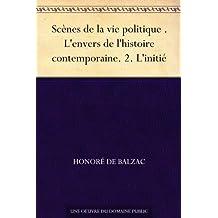Scènes de la vie politique . L'envers de l'histoire contemporaine. 2. L'initié (French Edition)