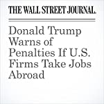 Donald Trump Warns of Penalties If U.S. Firms Take Jobs Abroad | Ted Mann,Damian Paletta,Andrew Tangel