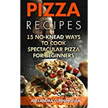 Pizza Recipes: 15 No-Knead Ways to Cook Spectacular Pizza For Beginners