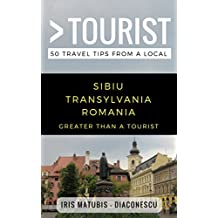 Greater Than a Tourist- Sibiu Transylvania Romania: 50 Travel Tips from a Local