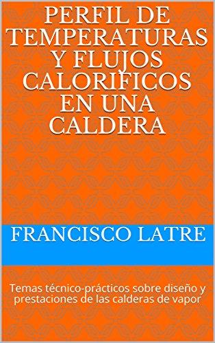 PERFIL DE TEMPERATURAS Y FLUJOS CALORIFICOS EN UNA CALDERA: Temas técnico-prácticos sobre diseño y prestaciones de las...