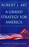 A Grand Strategy for America (A Century Foundation Book), Robert J. Art, 0801489571
