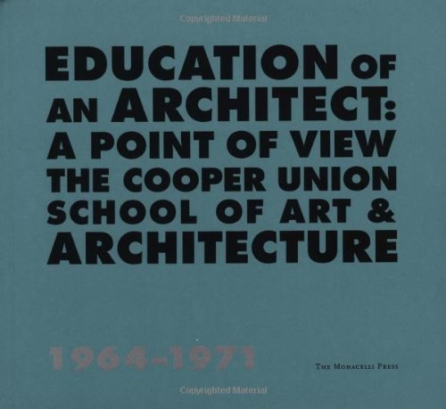 Download Education of an Architect: The Cooper Union School of Art and Architecture, 1964-1971 ebook