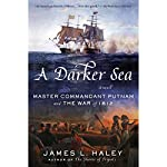 A Darker Sea: Master Commandant Putnam and the War of 1812 | James L. Haley