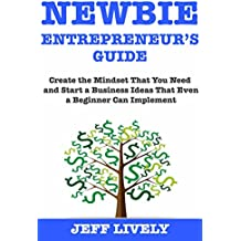 Newbie Entrepreneur's Guide:  Create the Mindset That You Need and Start a Business Ideas That Even a Beginner Can Implement