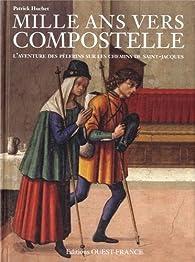 Mille ans vers Compostelle : L'aventure des pélerins sur les chemins de Saint-Jacques par Patrick Huchet