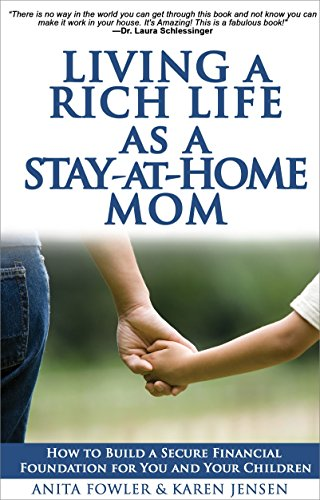 Living a Rich Life as a Stay-at-Home Mom: How to Build a Secure Financial Foundation for You and Your Children by [Fowler, Anita, Jensen, Karen]