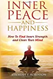 Inner Peace And Happiness: How To Find Inner Strength And Clear Your Mind (Inspired By Paul Chek, Zen Mind) (Volume 1)