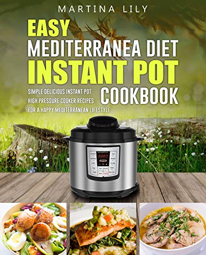Easy Mediterranean Diet Instant Pot Cookbook: Simple Delicious Instant Pot High Pressure Cooker Recipes for a Happy Mediterranean Lifestyle by Martina Lily