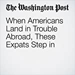 When Americans Land in Trouble Abroad, These Expats Step in | Andrea Sachs