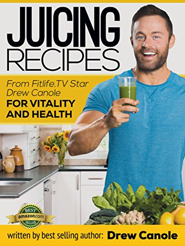 Juicing Recipes from Fitlife.TV Star Drew Canole for Vitality and Health by Drew Canole