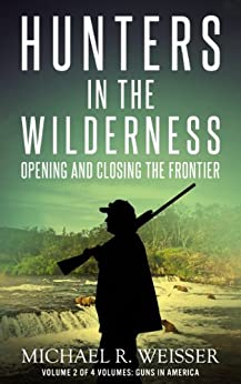 Hunters in the Wilderness (Guns in America Book 2) by [Weisser, Michael R.]