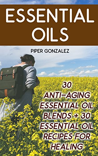 Essential Oils: 30 Anti-Aging Essential Oil Blends + 30 Essential Oil Recipes For Healing by [Gonzalez, Piper]
