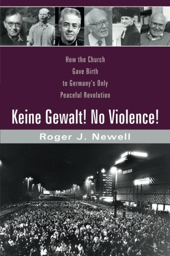 Keine Gewalt! No Violence!: How the Church gave birth to Germany's only peaceful revolution