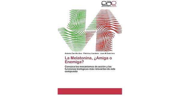 La Melatonina, ¿Amiga o Enemiga?: Conozca los mecanismos de acción y las funciones biológicas más relevantes de este compuesto (Spanish Edition): Antonio ...