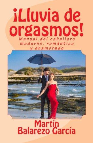 ¡Lluvia de orgasmos!: Manual del caballero moderno, romantico y enamorado (Spanish Edition) [Martin Balarezo Garcia] (Tapa Blanda)
