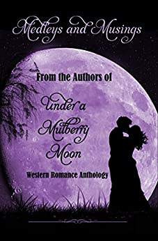 Medleys & Musings: From the Authors Of Under A Mulberry Moon by [Clemmons, Caroline, Abbott, Zina, Carroll, Patricia PacJac, Copelin, Carra, Diablo, Keta, Estelle, P.A., Patterson, Cissie, Raddon, Charlene, Rogers, Jacquie]