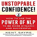 Unstoppable Confidence: How to Use the Power of NLP to Be More Dynamic and Successful Hörbuch von Kent Sayre Gesprochen von: A. T. Chandler