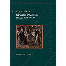 First Converts: Rich Pagan Women and the Rhetoric of Mission in Early Judaism and Christianity