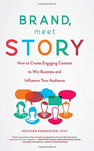 Brand, Meet Story: How to Create Engaging Content to Win Business and Influence Your Audience