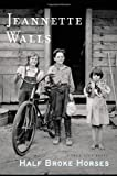 Half Broke Horses: A True-Life Novel by Walls, Jeannette (2009) Hardcover