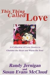 This Thing Called Love: A Collection of Love Stories to Gladden the Heart and Warm the Soul