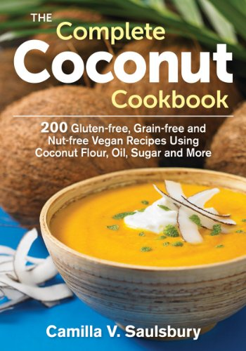 The Complete Coconut Cookbook: 200 Gluten-free, Grain-free and Nut-free Vegan Recipes Using Coconut Flour, Oil, Sugar and More by Camilla Saulsbury