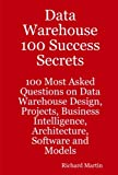 Data Warehouse 100 Success Secrets - 100 most Asked questions on Data Warehouse Design, Projects, Business Intelligence, Architecture, Software and Models, Richard Martin, 1921523263