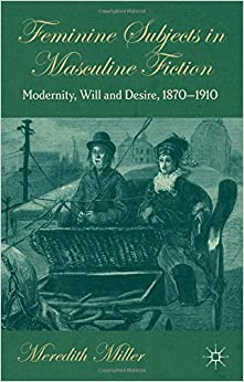 Book Feminine Subjects in Masculine Fiction: Modernity, Will and Desire, 1870-1910