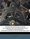 Thomae Wopkens Lectionum Tullianarum Sive in Opera Quaedam Ciceronis Philosophica Animadversionum Criticarum Libri Tres, Thomas Wopkens, 1286794919
