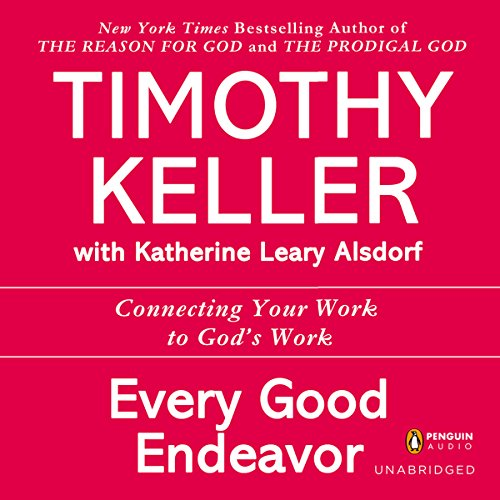 Every Good Endeavor: Connecting Your Work to God's Work by Unknown