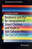 Resilience and the Re-integration of Street Children and Youth in Sub-Saharan Africa: The Case of Cameroon (SpringerBriefs in Psychology)