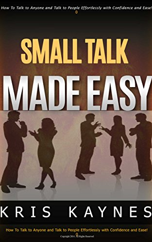 Small Talk Made EASY!: How to Talk To Anyone Effortlessly and Talk with Confidence and Ease!