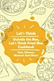 Let s Think Outside the Box, Let s Think Fried Rice Cookbook: Thai, Chinese, Mexican And More!
