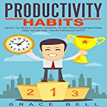 Productivity Habits: How to Build Good Habits, Stop Procrastination, and Increase Your Productivity | Grace Bell
